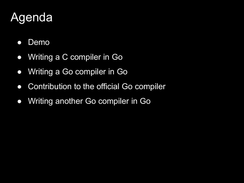 Agenda ● Demo ● Writing a C compiler in Go ● Wr...