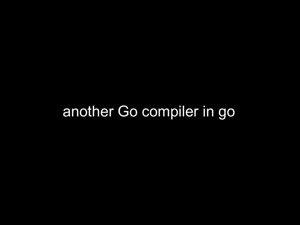 another Go compiler in go