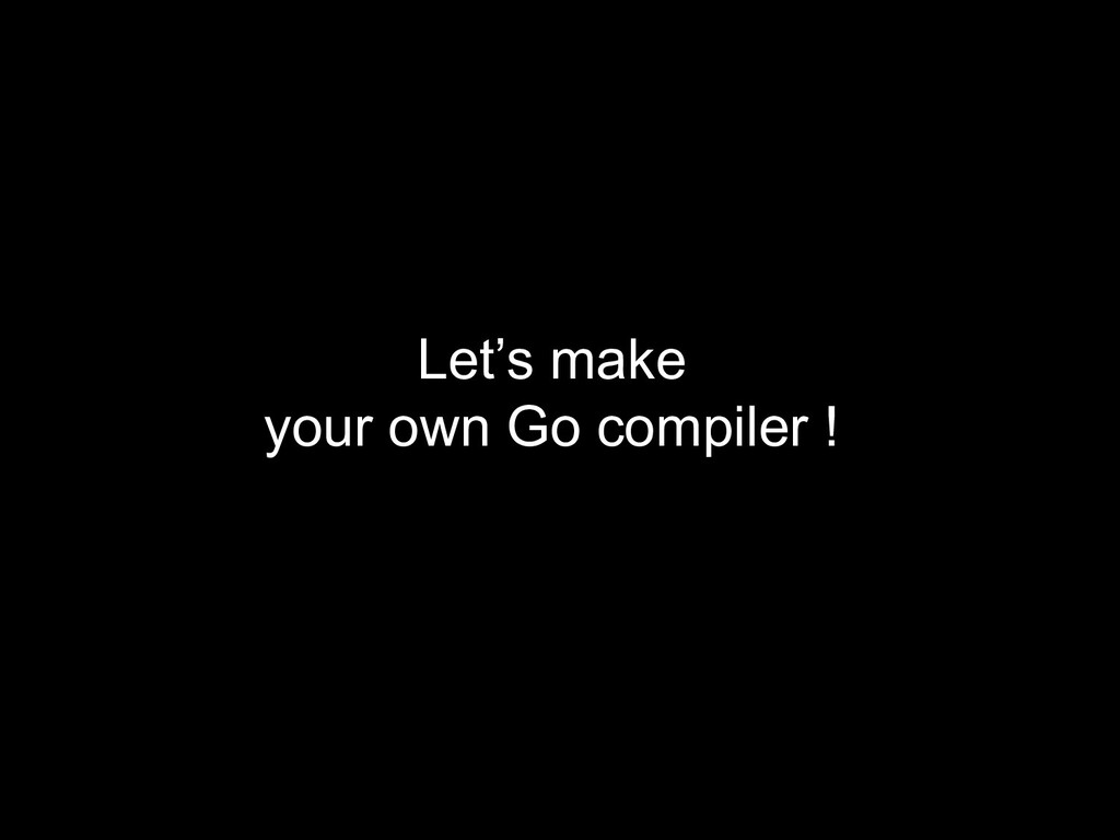 Let's make your own Go compiler !
