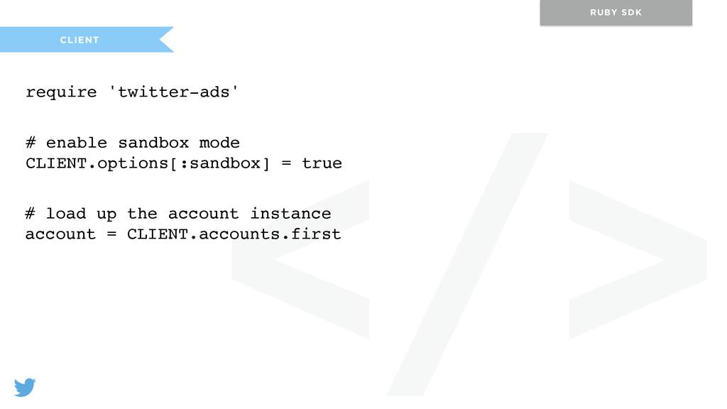 </> CLIENT RUBY SDK require 'twitter-ads' # ena...