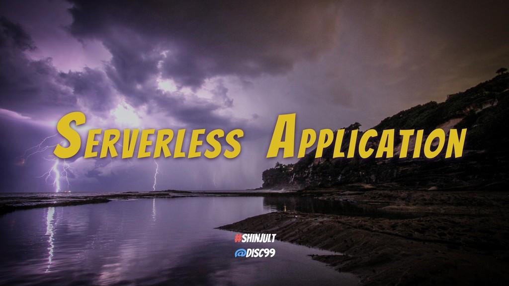 Serverless Application #shinjult @disc99