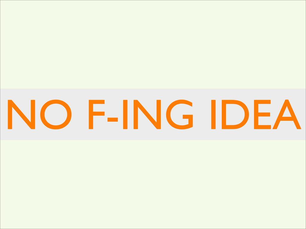 NO F-ING IDEA