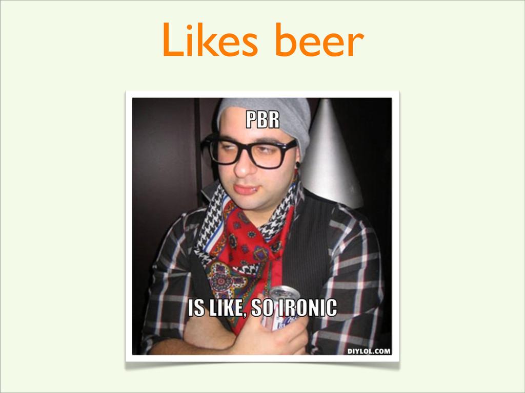 Likes beer