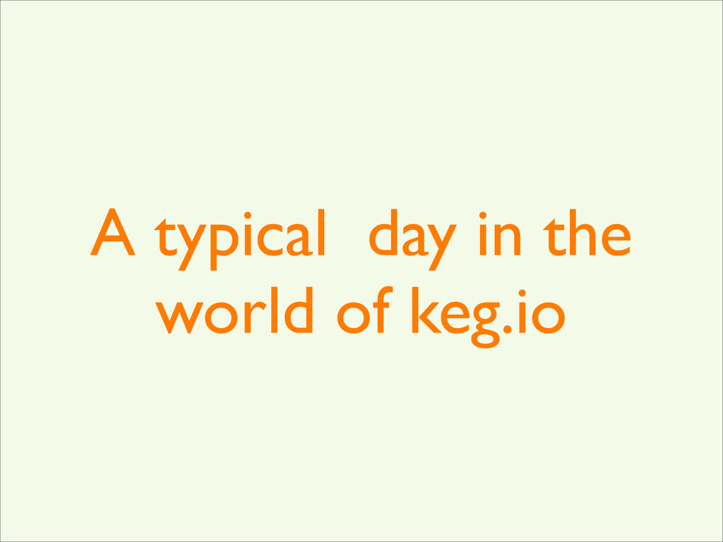 A typical day in the world of keg.io