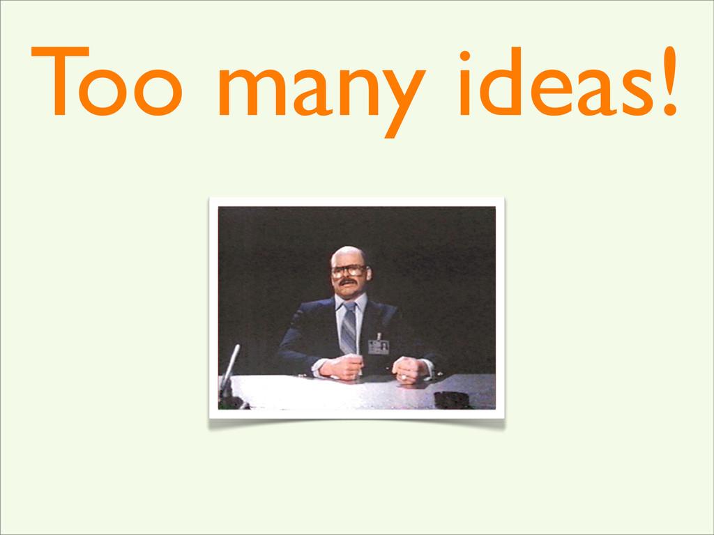 Too many ideas!