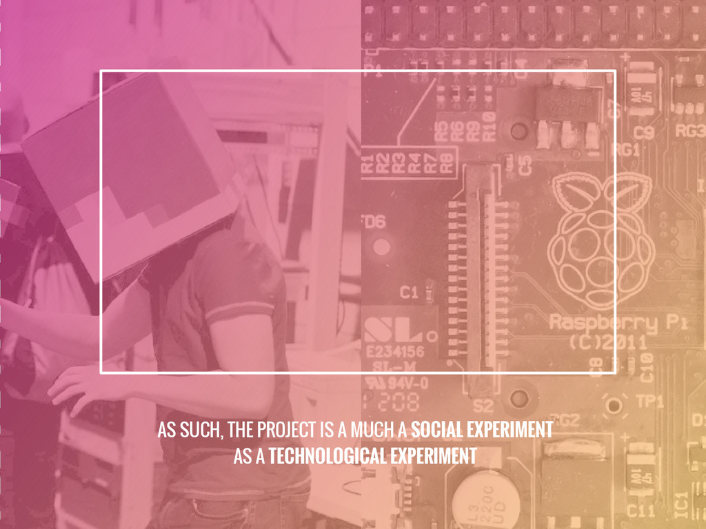 AS SUCH, THE PROJECT IS A MUCH A SOCIAL EXPERIM...