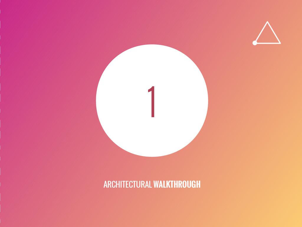 1 ARCHITECTURAL WALKTHROUGH