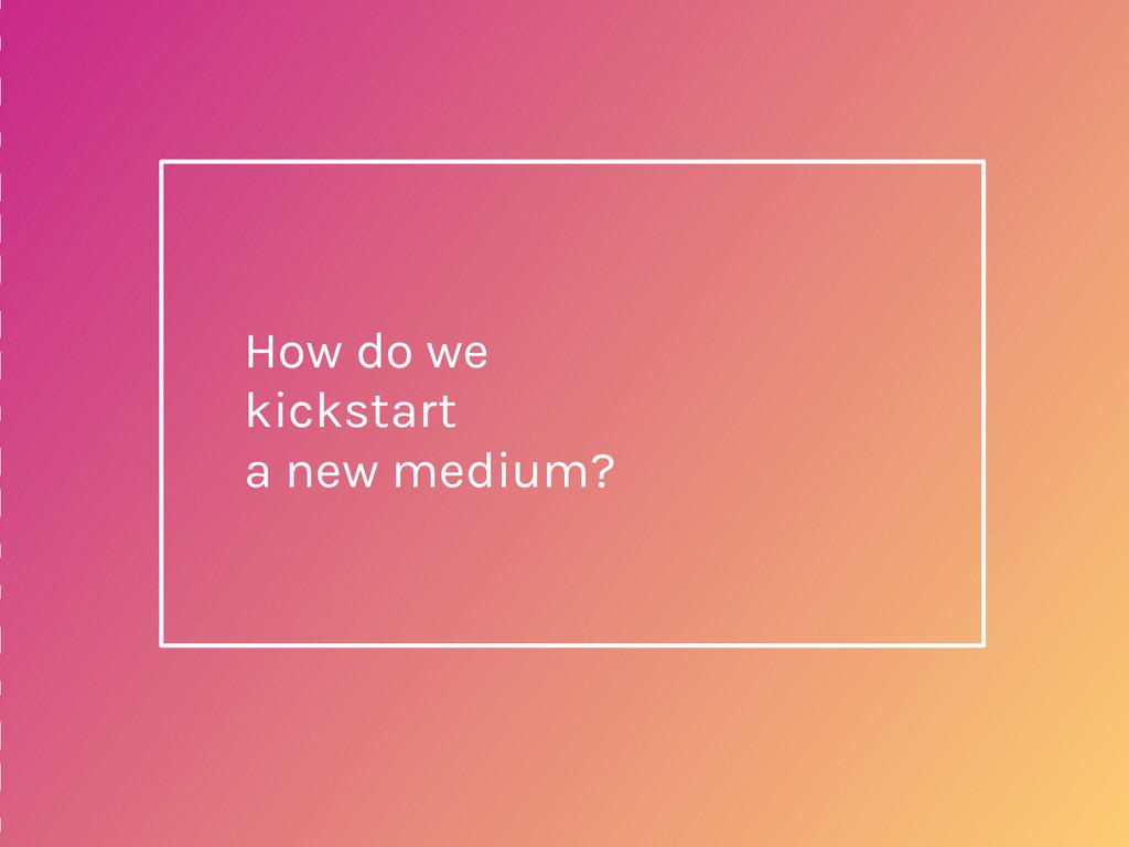 How do we kickstart a new medium?