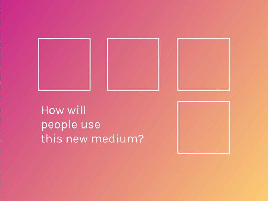 How will people use this new medium?