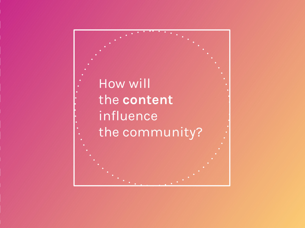 How will the content influence the community?