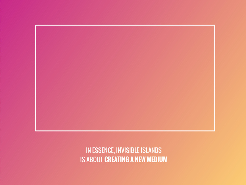 IN ESSENCE, INVISIBLE ISLANDS IS ABOUT CREATING...