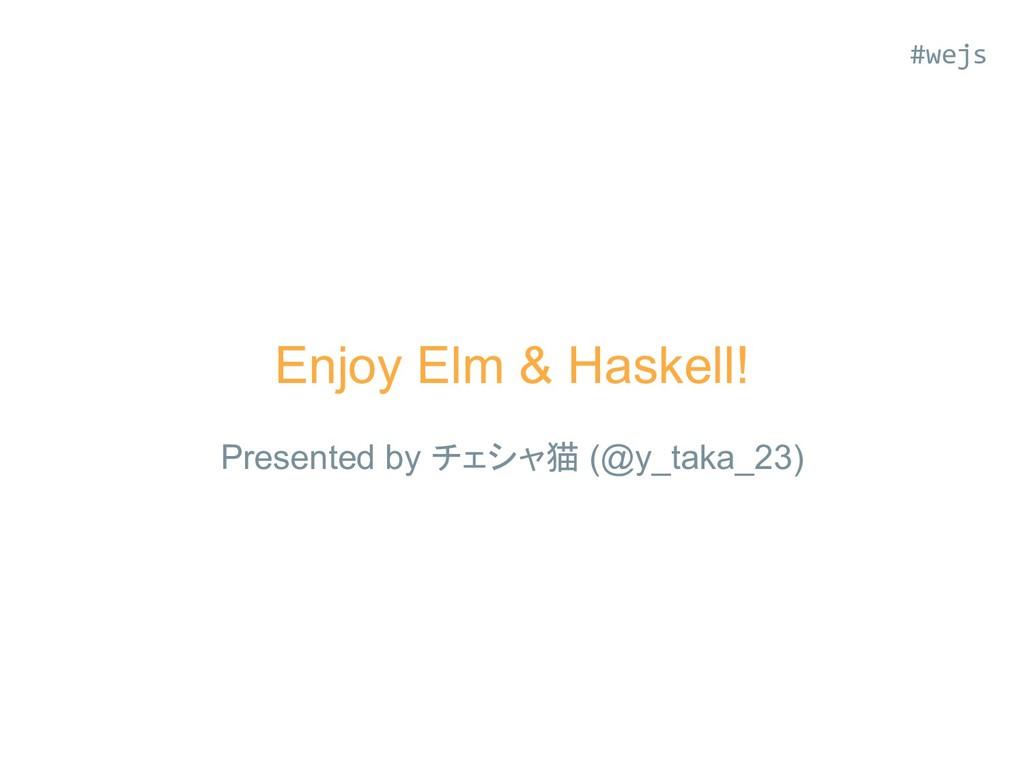 Enjoy Elm & Haskell! Presented by チェシャ猫 (@y_tak...
