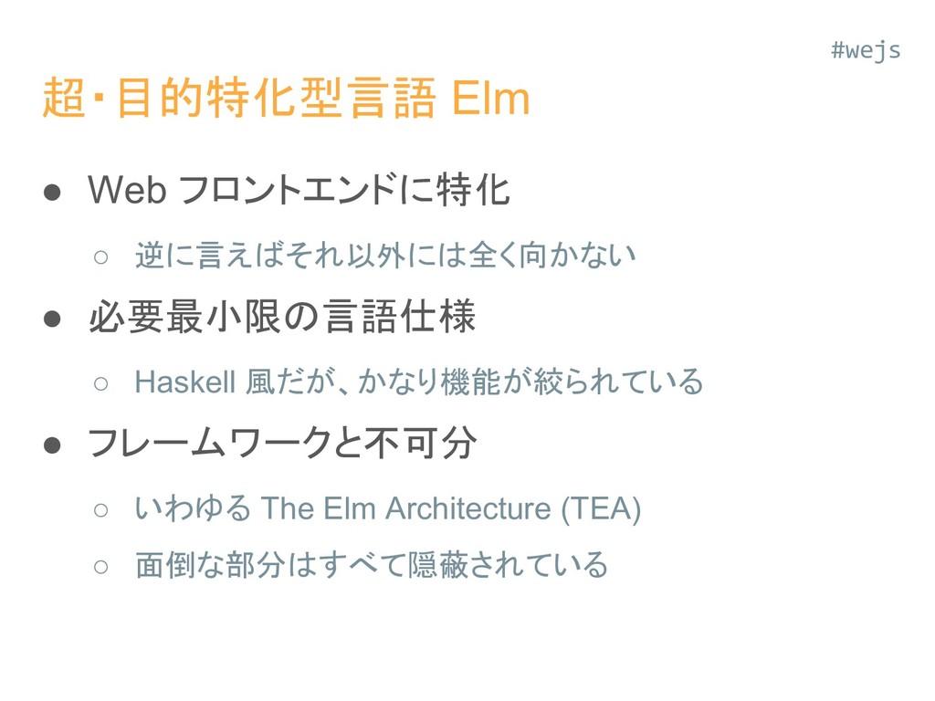 超・目的特化型言語 Elm ● Web フロントエンドに特化 ○ 逆に言えばそれ以外には全く向...