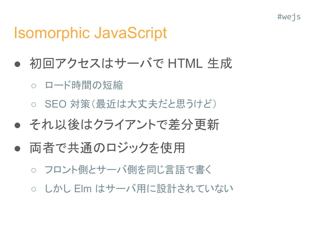 Isomorphic JavaScript ● 初回アクセスはサーバで HTML 生成 ○ ロ...