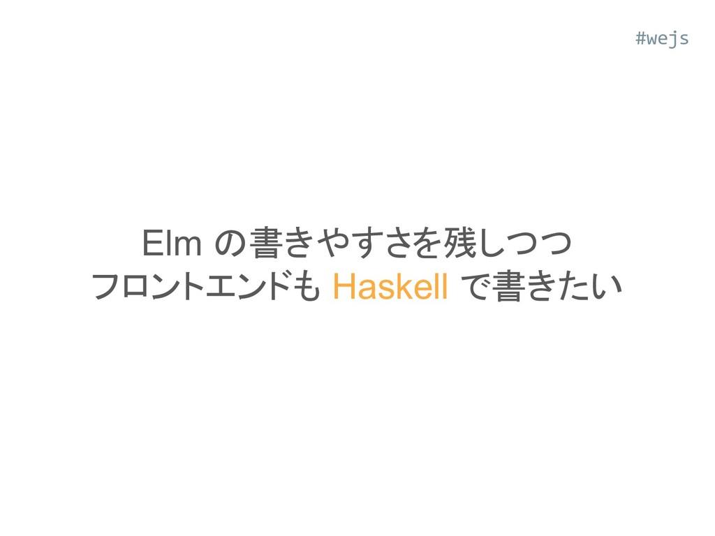 Elm の書きやすさを残しつつ フロントエンドも Haskell で書きたい #wejs