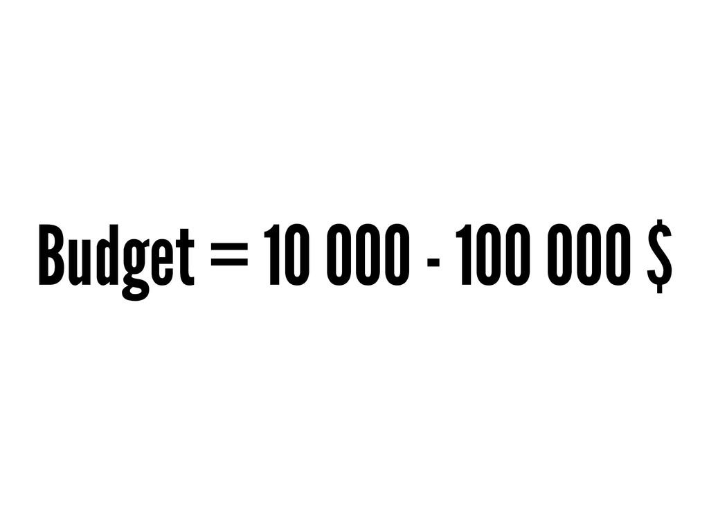 Budget = 10 000 - 100 000 $