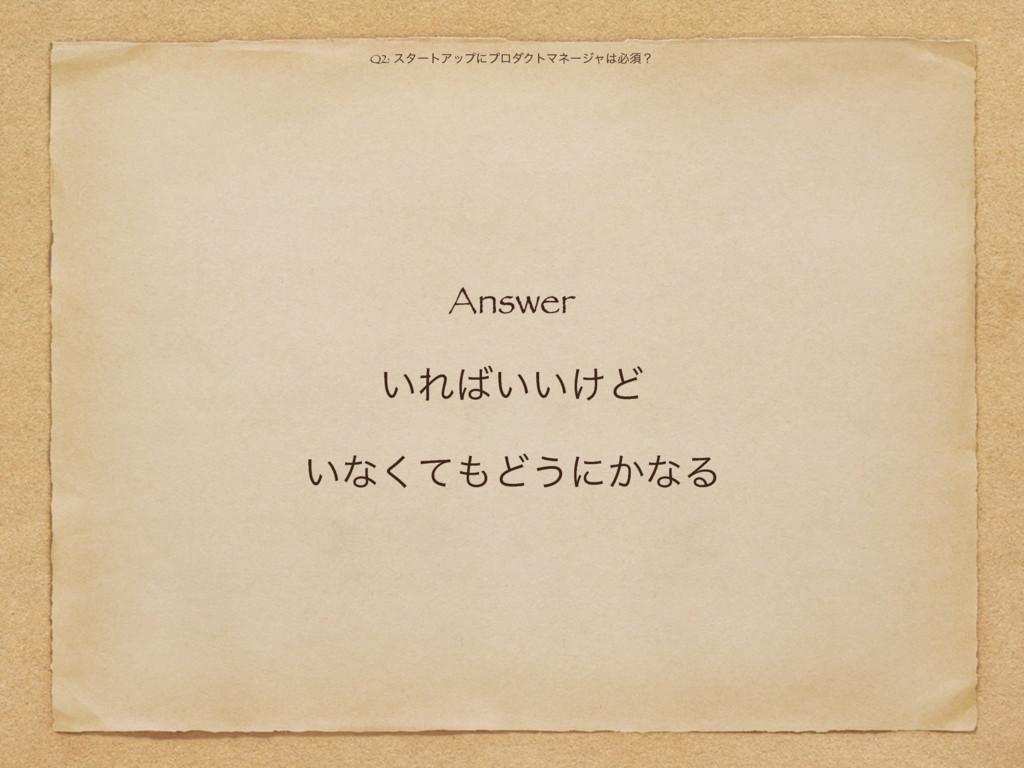 Answer ͍Ε͍͍͚Ͳ ͍ͳͯ͘Ͳ͏ʹ͔ͳΔ Q2: ελʔτΞοϓʹϓϩμΫτϚωʔ...