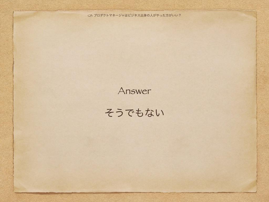 Answer ͦ͏Ͱͳ͍ Q3: ϓϩμΫτϚωʔδϟϏδωεग़ͷਓ͕ͬͨํ͕͍͍ʁ
