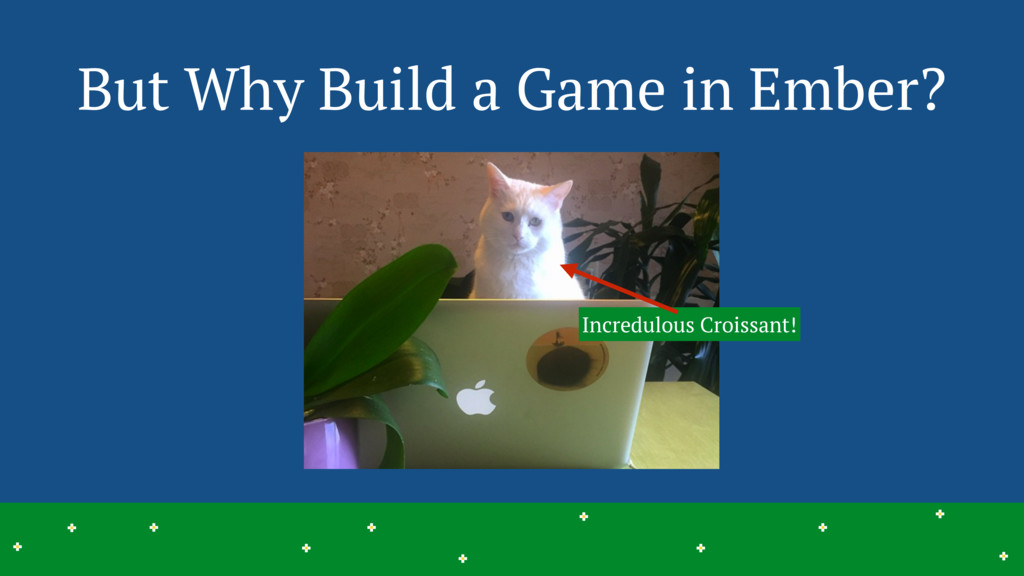 But Why Build a Game in Ember? 3 > > > > > > > ...