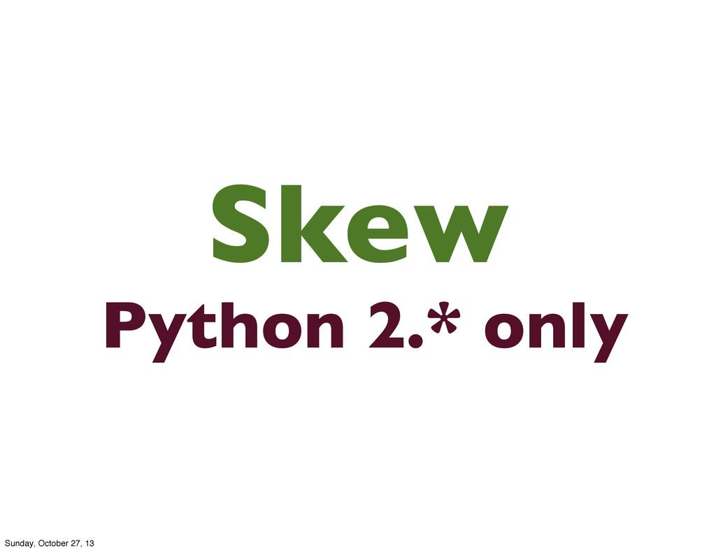 Skew Python 2.* only Sunday, October 27, 13