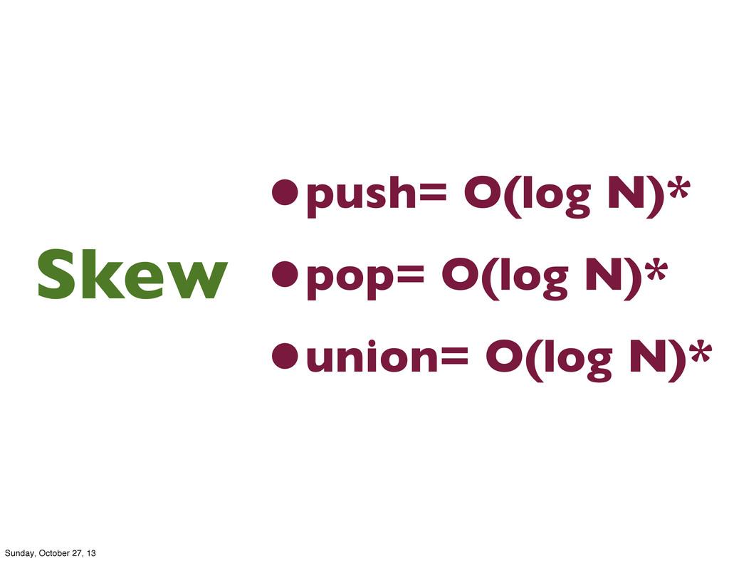 •push= O(log N)* •pop= O(log N)* •union= O(log ...