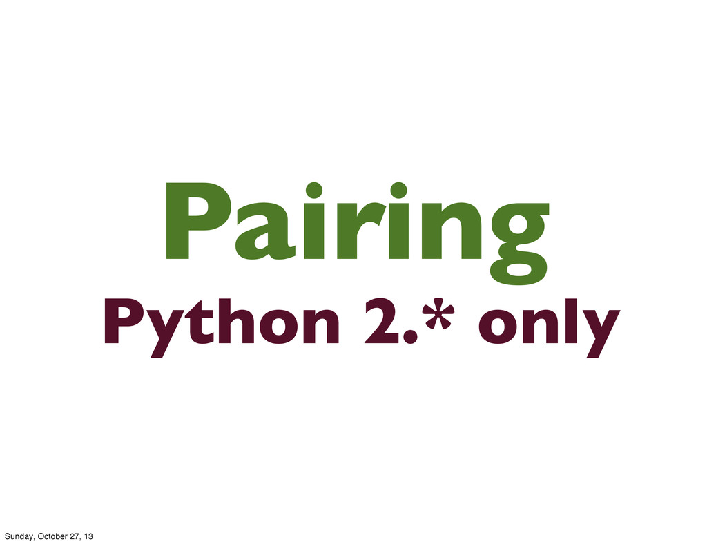 Pairing Python 2.* only Sunday, October 27, 13