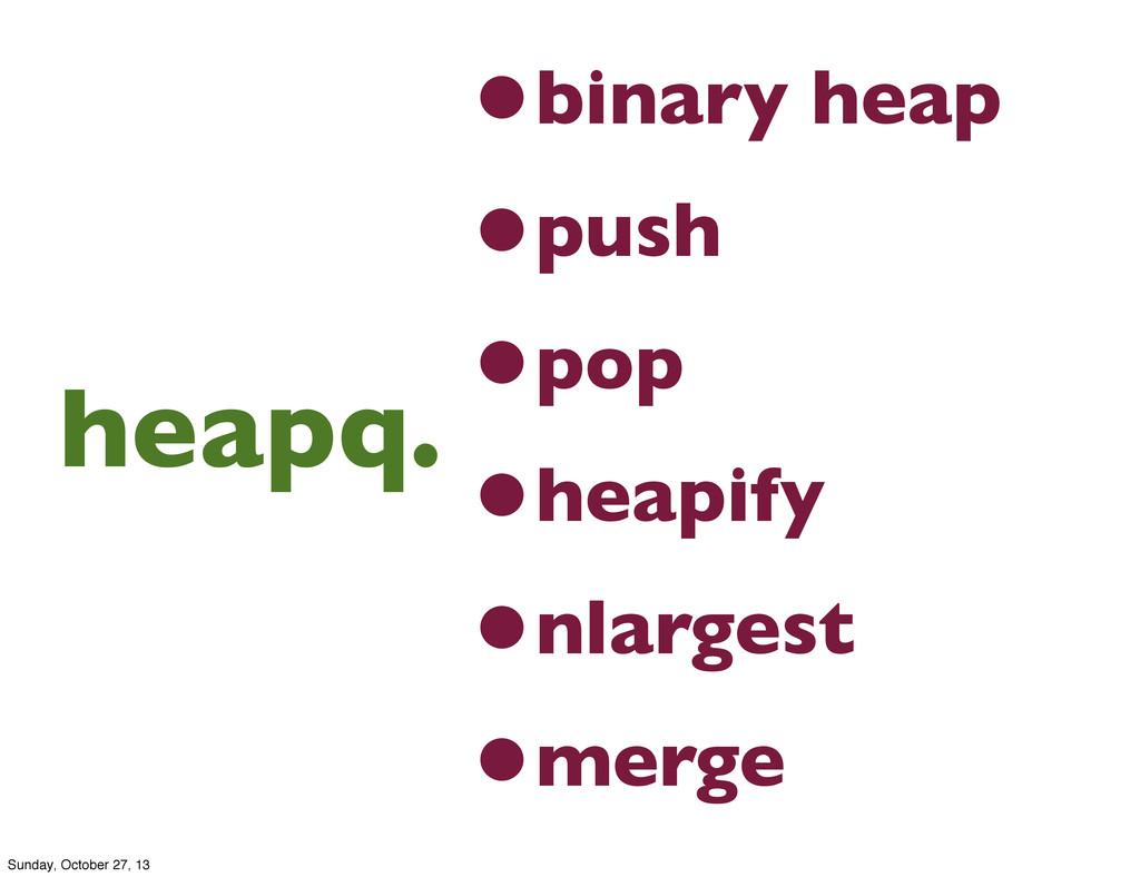 •binary heap •push •pop •heapify •nlargest •mer...