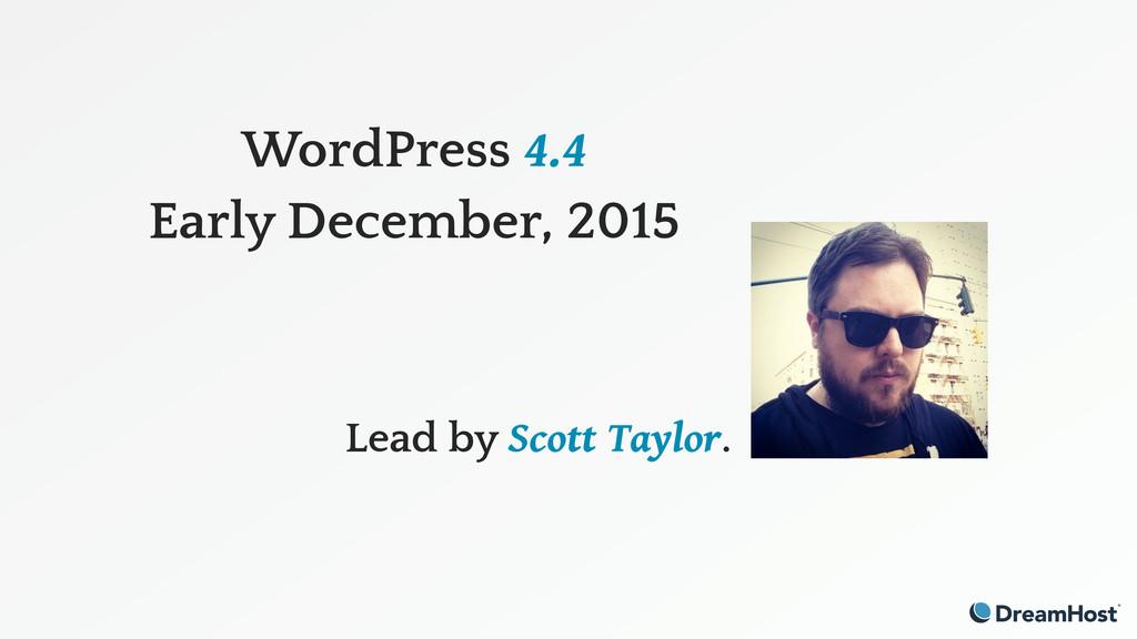 WordPress 4.4 Early December, 2015 Lead by Scot...