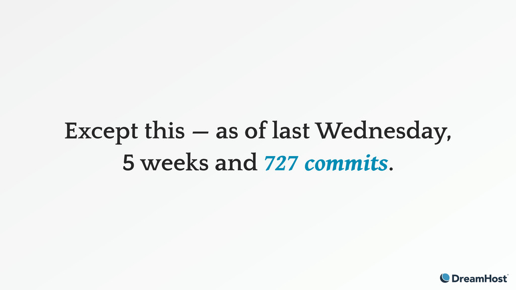 Except this — as of last Wednesday, 5 weeks and...