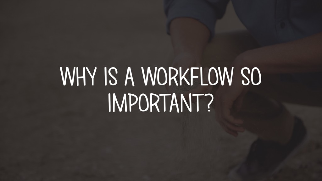 WHY IS A WORKFLOW SO IMPORTANT?