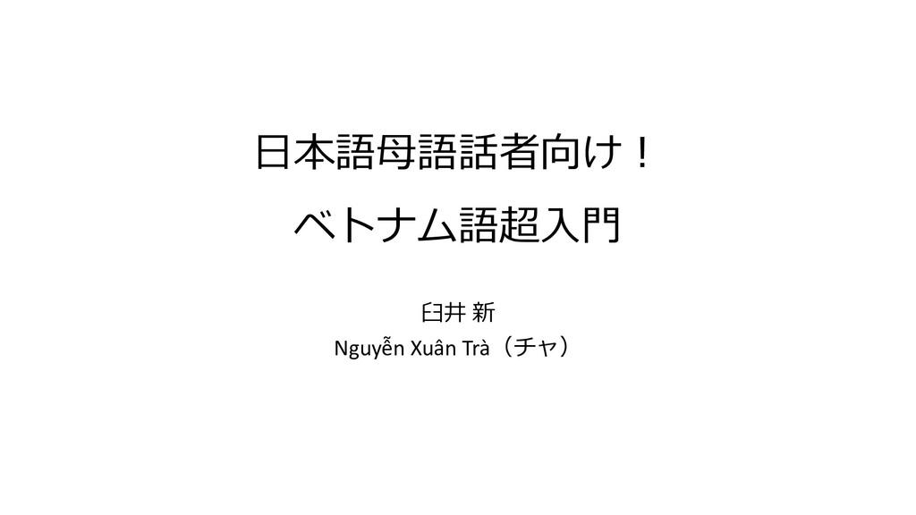 ⽇本語⺟語話者向け︕ ベトナム語超⼊⾨ ⾅井 新 Nguyễn Xuân Trà(チャ)