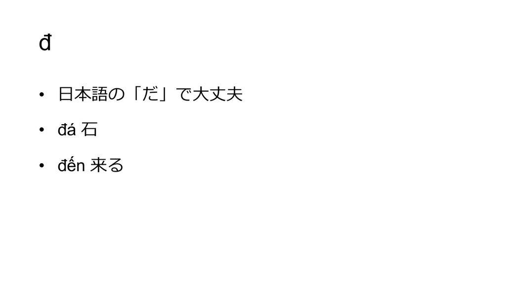 đ • ⽇本語の「だ」で⼤丈夫 • đá ⽯ • đến 来る