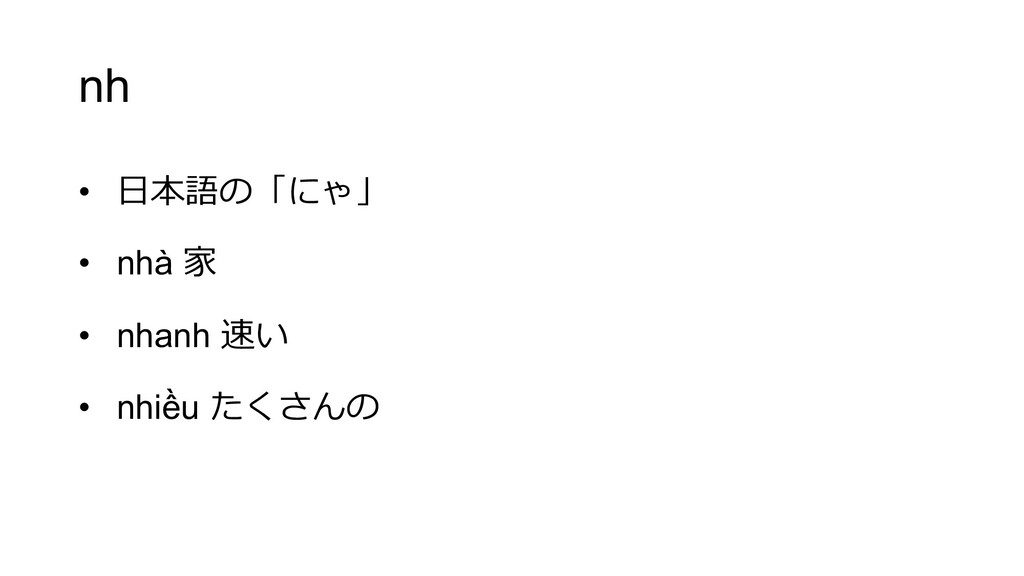 nh • ⽇本語の「にゃ」 • nhà 家 • nhanh 速い • nhiều たくさんの