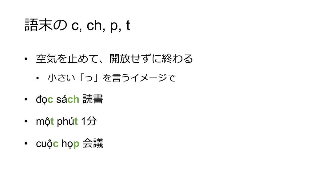 語末の c, ch, p, t • 空気を⽌めて、開放せずに終わる • ⼩さい「っ」を⾔うイメ...