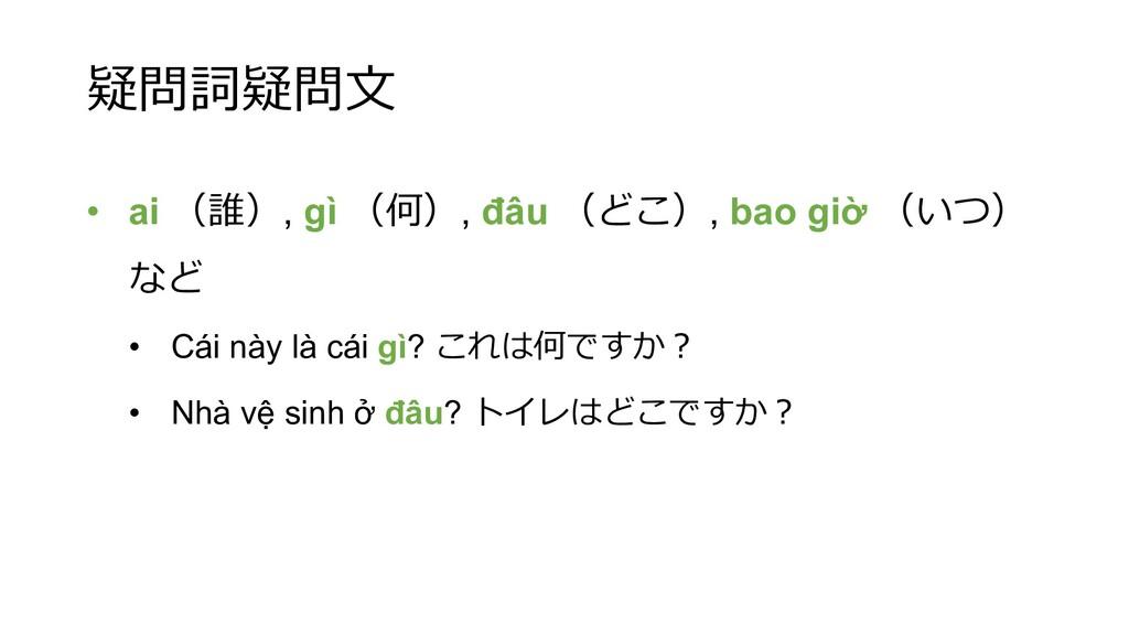 疑問詞疑問⽂ • ai (誰), gì (何), đâu (どこ), bao giờ (いつ)...