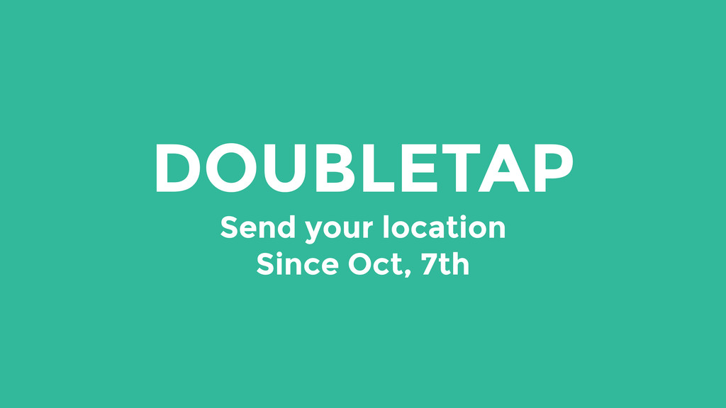 DOUBLETAP Send your location Since Oct, 7th