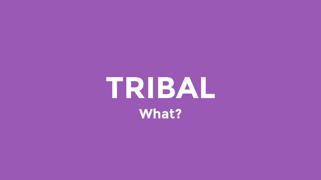 TRIBAL What?