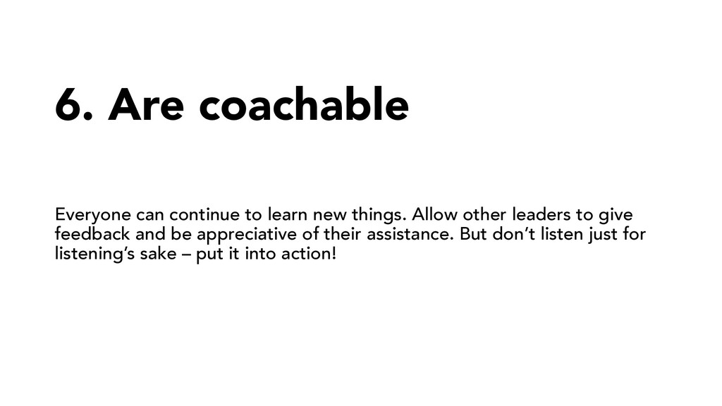 6. Are coachable Everyone can continue to learn...