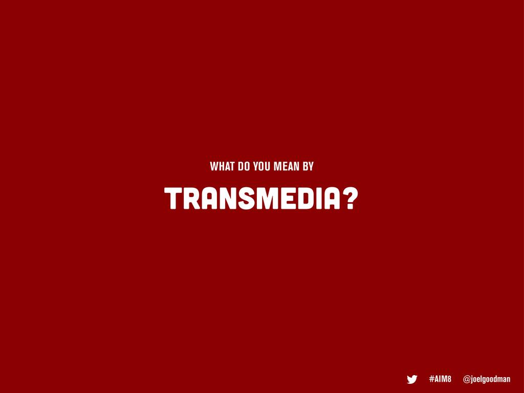 #AIM8 @joelgoodman TRANSMEDIA? WHAT DO YOU MEAN...