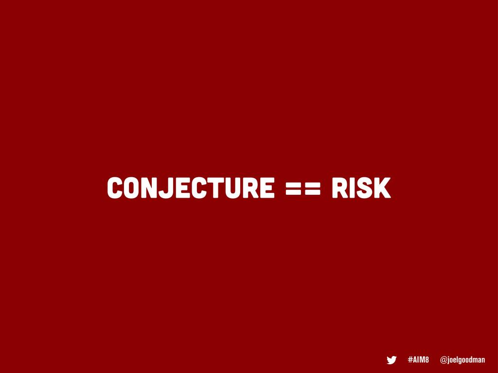 CONJECTURE == RISK #AIM8 @joelgoodman