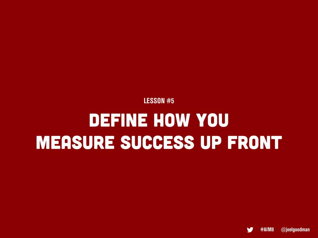 Define how you measure success up front LESSON ...