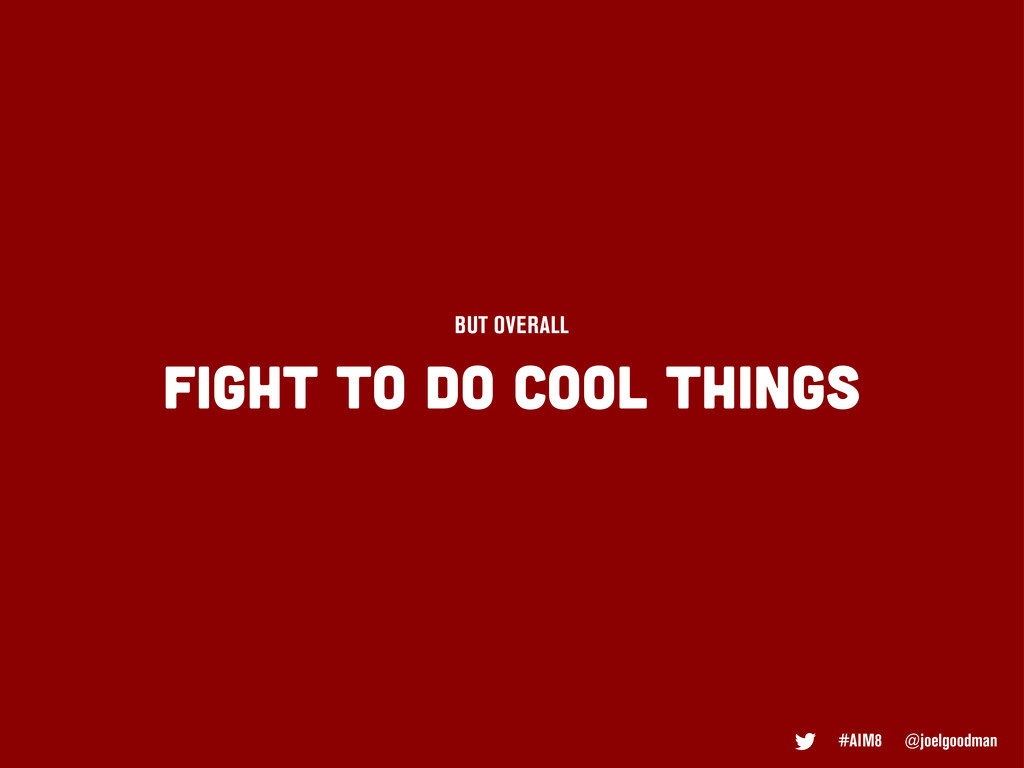 FIGHT TO DO COOL THINGS BUT OVERALL #AIM8 @joel...