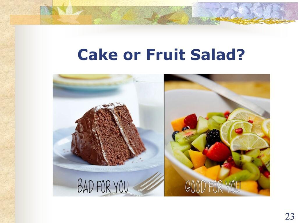Cake or Fruit Salad? 23