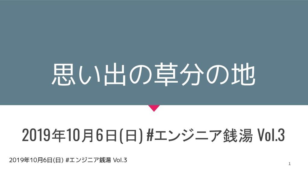 2019年10月6日(日) #エンジニア銭湯 Vol.3 思い出の草分の地 2019年10月6...