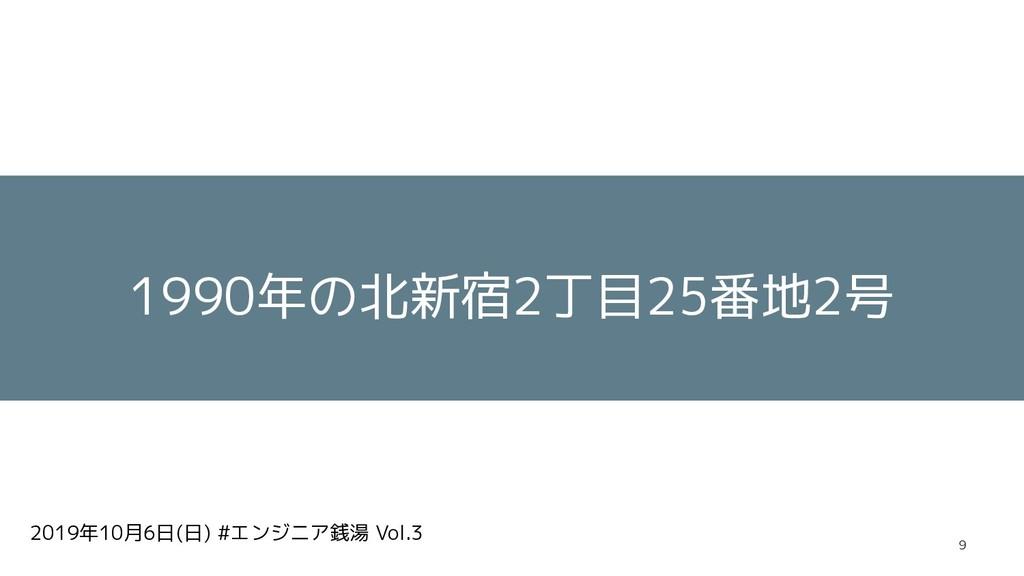 2019年10月6日(日) #エンジニア銭湯 Vol.3 1990年の北新宿2丁目25番地2号...