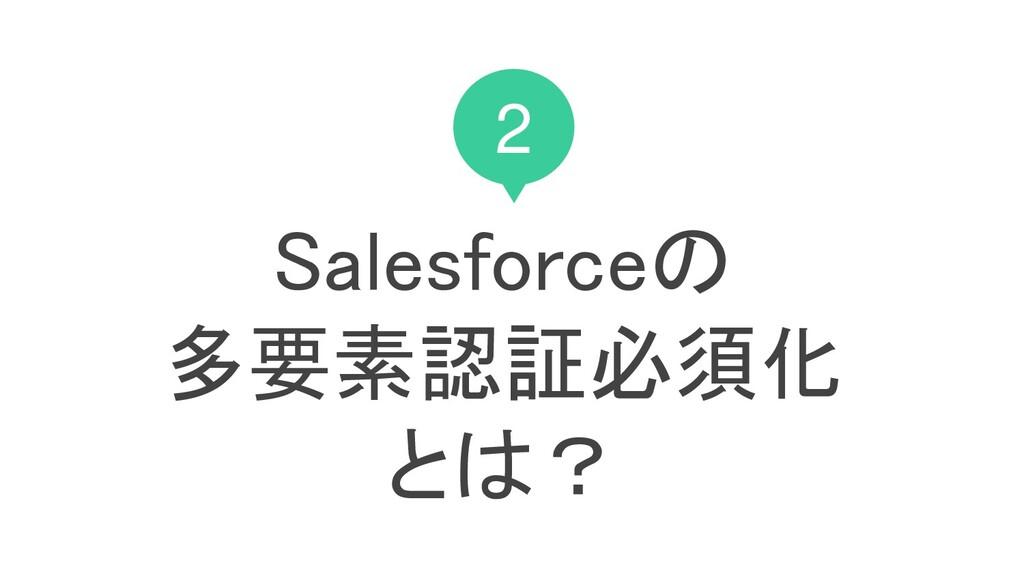 2 Salesforceの 多要素認証必須化 とは?