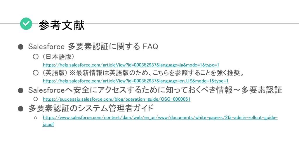 参考文献 ● Salesforce 多要素認証に関する FAQ ○ (日本語版) https:...