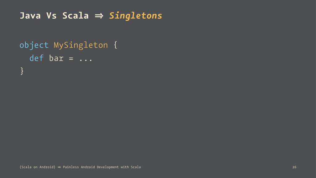 Java Vs Scala 㱺 Singletons object MySingleton {...