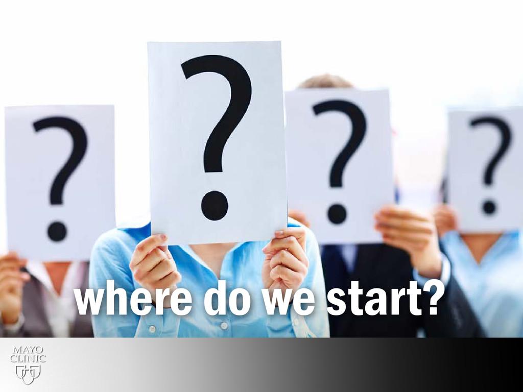 17 where do we start?