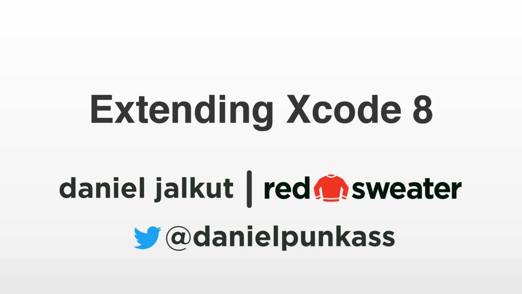 daniel jalkut @danielpunkass Extending Xcode 8